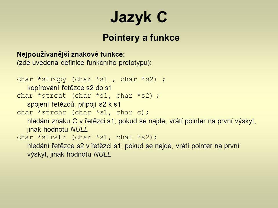 Jazyk C Pointery a funkce Nejpoužívanější znakové funkce: (zde uvedena definice funkčního prototypu): char *strcpy (char *s1, char *s2) ; kopírování ř