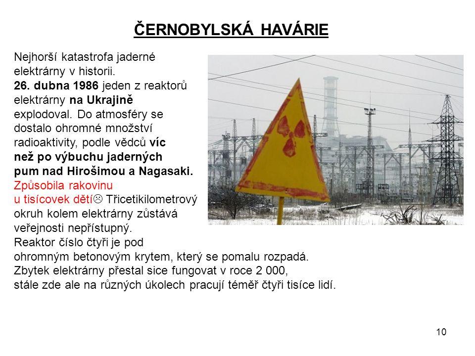 10 ČERNOBYLSKÁ HAVÁRIE Nejhorší katastrofa jaderné elektrárny v historii. 26. dubna 1986 jeden z reaktorů elektrárny na Ukrajině explodoval. Do atmosf