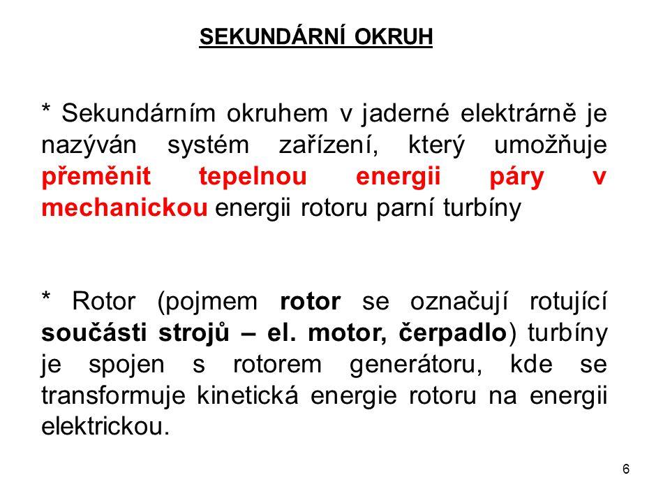 6 SEKUNDÁRNÍ OKRUH * Sekundárním okruhem v jaderné elektrárně je nazýván systém zařízení, který umožňuje přeměnit tepelnou energii páry v mechanickou