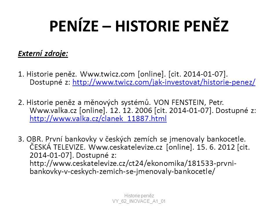 PENÍZE – HISTORIE PENĚZ Externí zdroje: 1. Historie peněz. Www.twicz.com [online]. [cit. 2014-01-07]. Dostupné z: http://www.twicz.com/jak-investovat/
