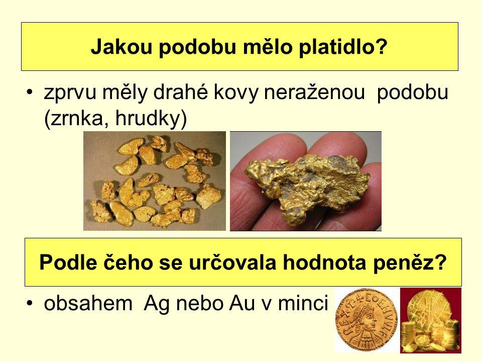 zprvu měly drahé kovy neraženou podobu (zrnka, hrudky) obsahem Ag nebo Au v minci Jakou podobu mělo platidlo? Podle čeho se určovala hodnota peněz?