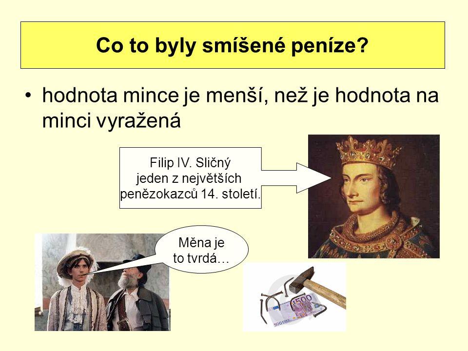hodnota mince je menší, než je hodnota na minci vyražená Co to byly smíšené peníze? Filip IV. Sličný jeden z největších penězokazců 14. století. Měna
