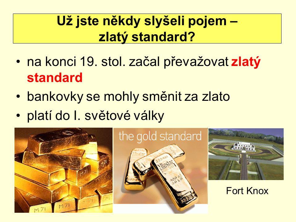 na konci 19. stol. začal převažovat zlatý standard bankovky se mohly směnit za zlato platí do I. světové války Už jste někdy slyšeli pojem – zlatý sta
