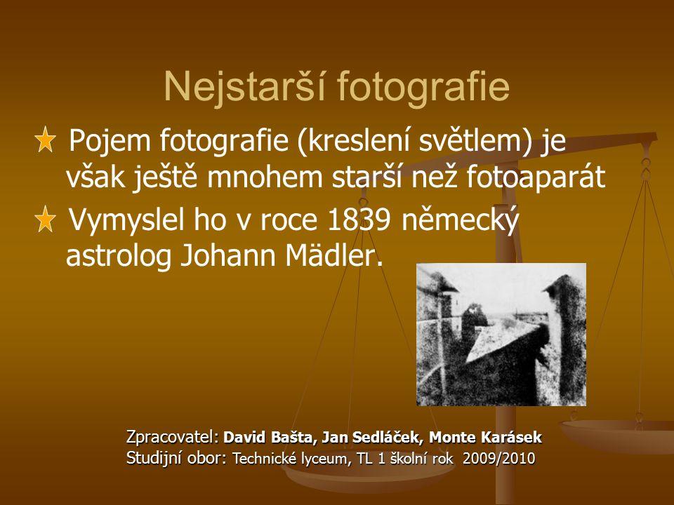 Nejstarší fotografie Pojem fotografie (kreslení světlem) je však ještě mnohem starší než fotoaparát Vymyslel ho v roce 1839 německý astrolog Johann Mä