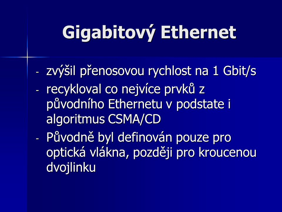Gigabitový Ethernet - zvýšil přenosovou rychlost na 1 Gbit/s - recykloval co nejvíce prvků z původního Ethernetu v podstate i algoritmus CSMA/CD - Pův