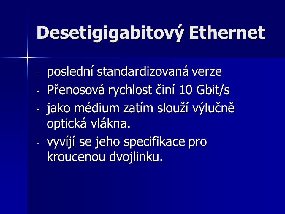 Desetigigabitový Ethernet - poslední standardizovaná verze - Přenosová rychlost činí 10 Gbit/s - jako médium zatím slouží výlučně optická vlákna. - vy