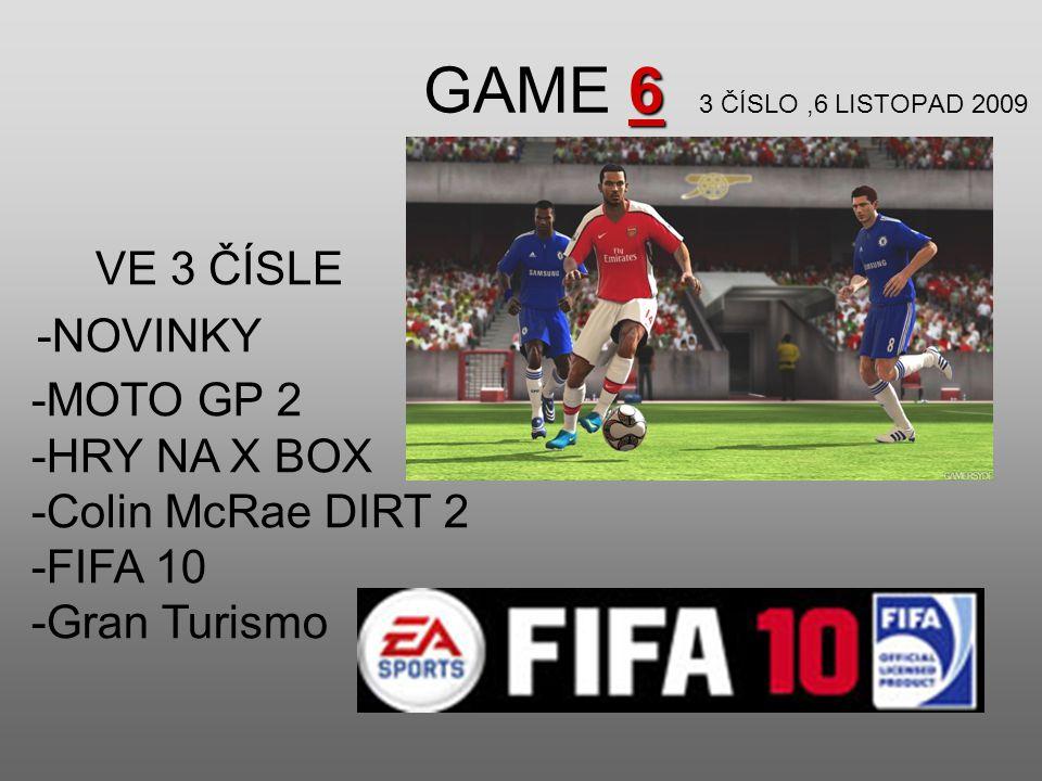 6 GAME 6 3 ČÍSLO,6 LISTOPAD 2009 VE 3 ČÍSLE -NOVINKY -MOTO GP 2 -HRY NA X BOX -Colin McRae DIRT 2 -FIFA 10 -Gran Turismo