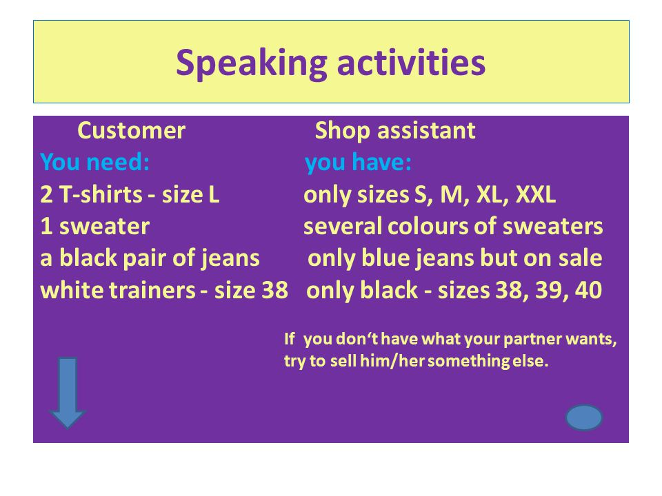 Speaking activities Customer Shop assistant You need: you have: a bottle of coke light, cherry, vanilla coke a bag of crisps – salty spring onion, pepper a packet of cigarettes – LM strong, light, extra light a chocolate bar – Snickers KitKat, Mars – special offer or Twix (buy 1 get 1 free) If you don't have what your partner wants, try to sell him/her something else.
