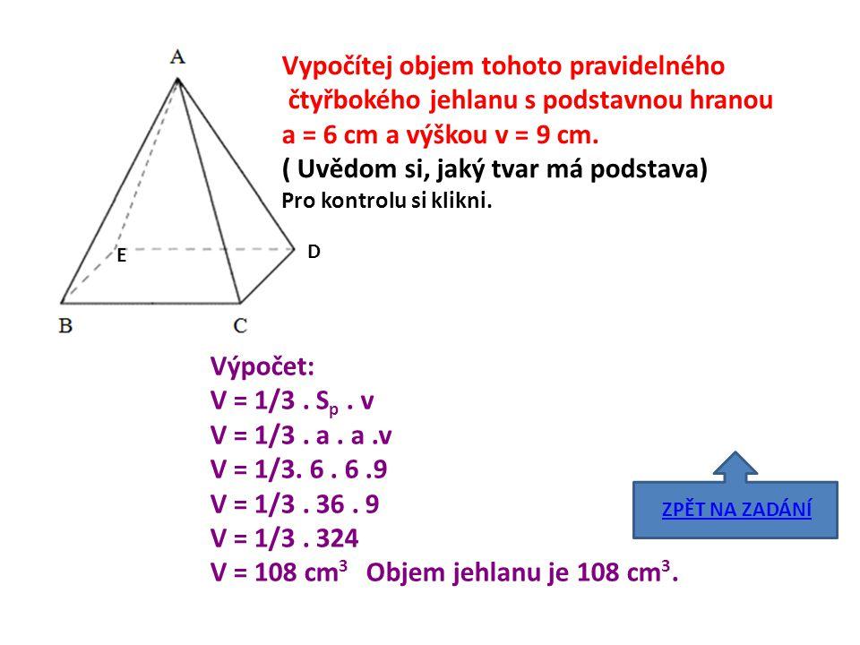 D E Vypočítej objem tohoto pravidelného čtyřbokého jehlanu s podstavnou hranou a = 6 cm a výškou v = 9 cm. ( Uvědom si, jaký tvar má podstava) Pro kon