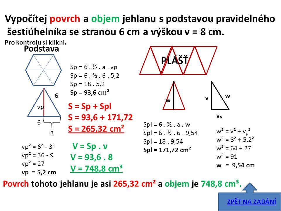 Vypočítej povrch a objem jehlanu s podstavou pravidelného šestiúhelníka se stranou 6 cm a výškou v = 8 cm. Pro kontrolu si klikni. Podstava 6 6 3 vp v