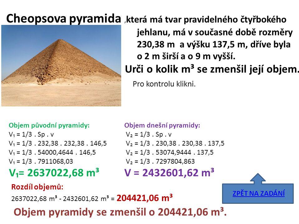 Cheopsova pyramida, která má tvar pravidelného čtyřbokého jehlanu, má v současné době rozměry 230,38 m a výšku 137,5 m, dříve byla o 2 m širší a o 9 m