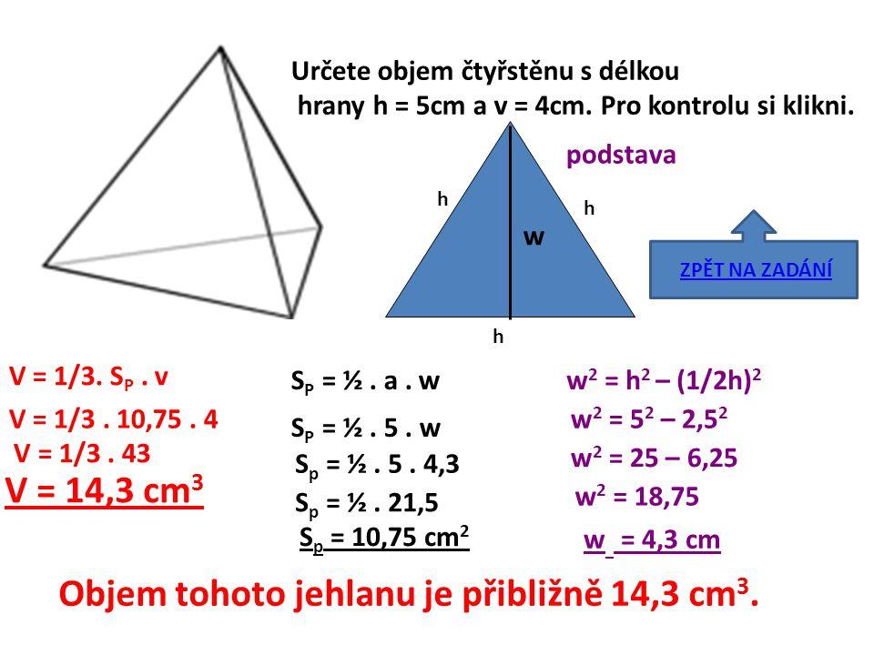 Určete objem čtyřstěnu s délkou hrany h = 5cm a v = 4cm. Pro kontrolu si klikni. V = 1/3. S P. v S P = ½. a. w S P = ½. 5. w h h h podstava w w 2 = h