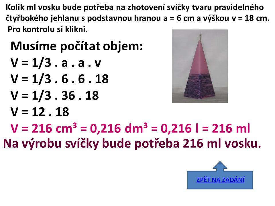 Kolik ml vosku bude potřeba na zhotovení svíčky tvaru pravidelného čtyřbokého jehlanu s podstavnou hranou a = 6 cm a výškou v = 18 cm. Pro kontrolu si