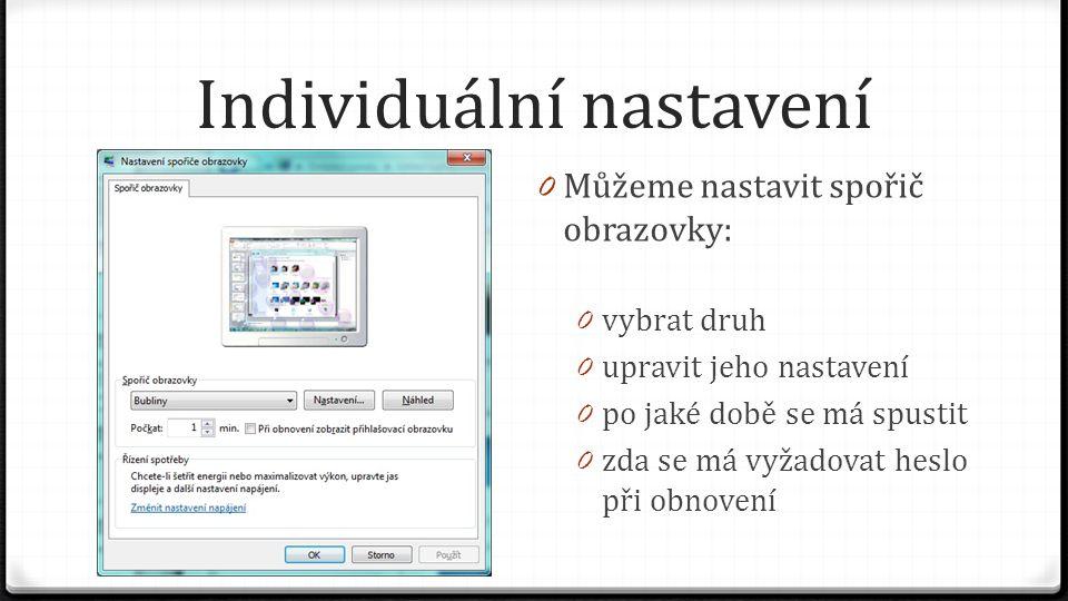 Individuální nastavení 0 Můžeme nastavit spořič obrazovky: 0 vybrat druh 0 upravit jeho nastavení 0 po jaké době se má spustit 0 zda se má vyžadovat h