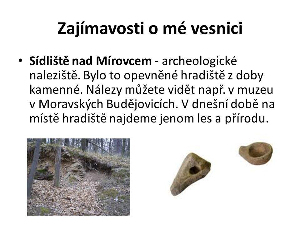 Zajímavosti o mé vesnici Sídliště nad Mírovcem - archeologické naleziště. Bylo to opevněné hradiště z doby kamenné. Nálezy můžete vidět např. v muzeu