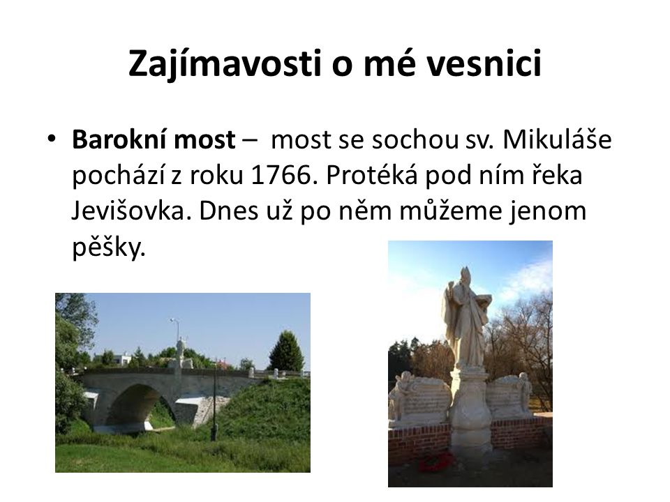 Zajímavosti o mé vesnici Barokní most – most se sochou sv. Mikuláše pochází z roku 1766. Protéká pod ním řeka Jevišovka. Dnes už po něm můžeme jenom p