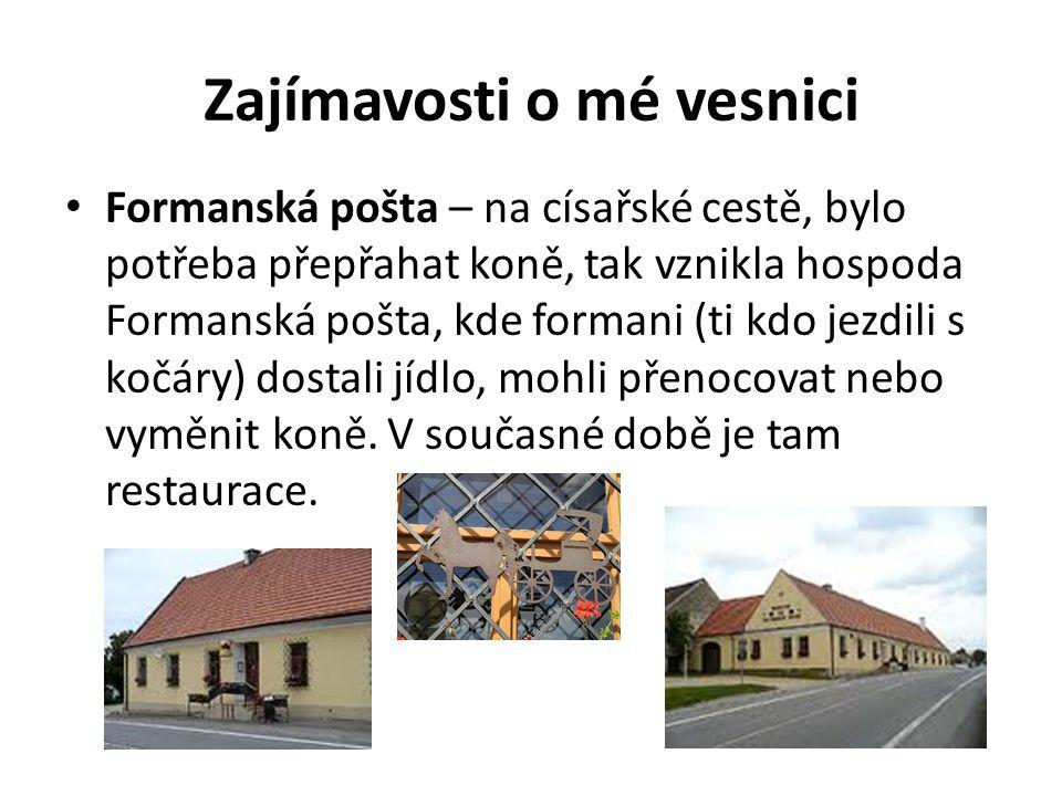 Zajímavosti o mé vesnici Formanská pošta – na císařské cestě, bylo potřeba přepřahat koně, tak vznikla hospoda Formanská pošta, kde formani (ti kdo je