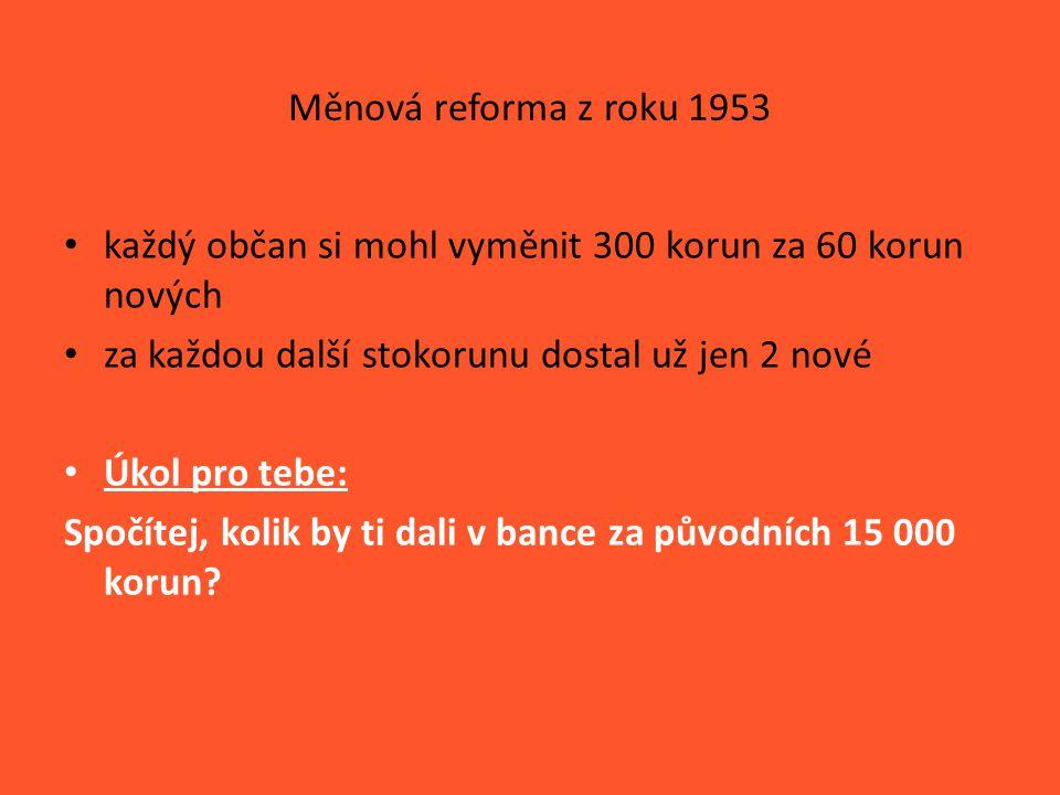 Měnová reforma z roku 1953 každý občan si mohl vyměnit 300 korun za 60 korun nových za každou další stokorunu dostal už jen 2 nové Úkol pro tebe: Spočítej, kolik by ti dali v bance za původních 15 000 korun