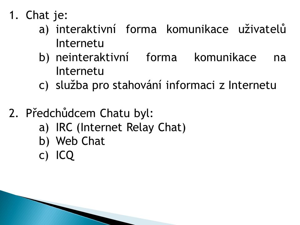 1.Chat je: a)interaktivní forma komunikace uživatelů Internetu b)neinteraktivní forma komunikace na Internetu c)služba pro stahování informaci z Internetu 2.Předchůdcem Chatu byl: a)IRC (Internet Relay Chat) b)Web Chat c)ICQ