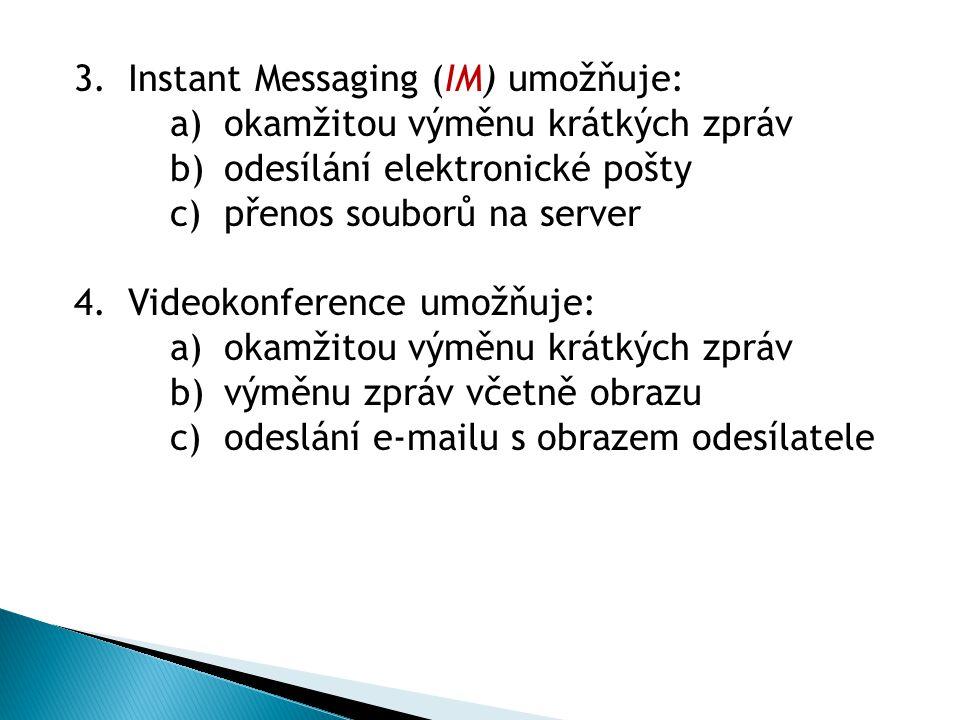 3.Instant Messaging (IM) umožňuje: a)okamžitou výměnu krátkých zpráv b)odesílání elektronické pošty c)přenos souborů na server 4.Videokonference umožňuje: a)okamžitou výměnu krátkých zpráv b)výměnu zpráv včetně obrazu c)odeslání e-mailu s obrazem odesílatele