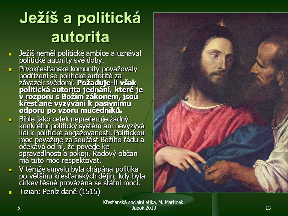 5 Křesťanská sociální etika. M. Martinek. Jabok 201313 Ježíš a politická autorita Ježíš neměl politické ambice a uznával politické autority své doby.