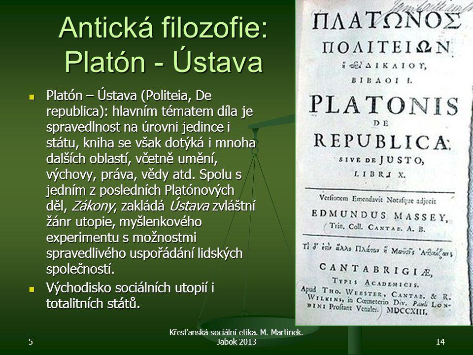 Antická filozofie: Platón - Ústava Platón – Ústava (Politeia, De republica): hlavním tématem díla je spravedlnost na úrovni jedince i státu, kniha se