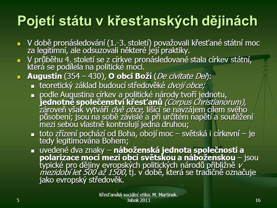 5 Křesťanská sociální etika. M. Martinek. Jabok 201316 Pojetí státu v křesťanských dějinách V době pronásledování (1.-3. století) považovali křesťané