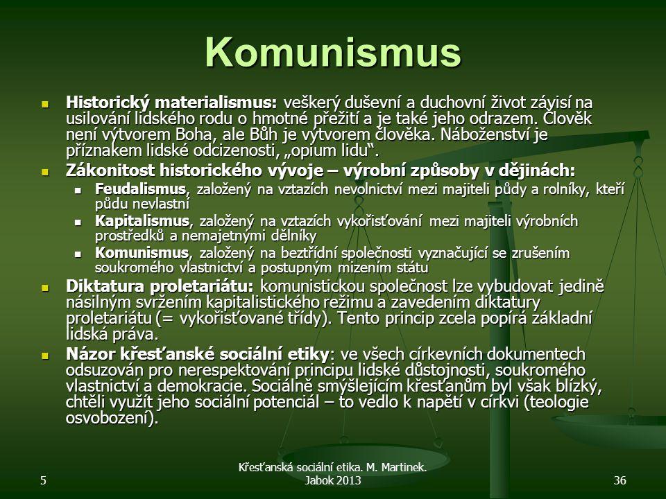 5 Křesťanská sociální etika. M. Martinek. Jabok 201336 Komunismus Historický materialismus: veškerý duševní a duchovní život závisí na usilování lidsk