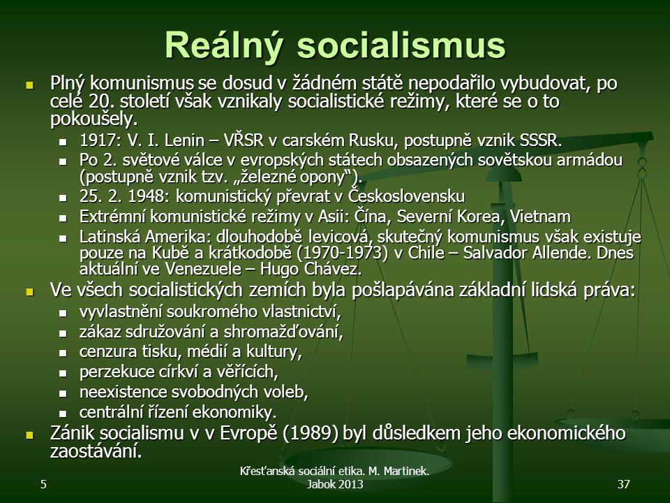 5 Křesťanská sociální etika. M. Martinek. Jabok 201337 Reálný socialismus Plný komunismus se dosud v žádném státě nepodařilo vybudovat, po celé 20. st