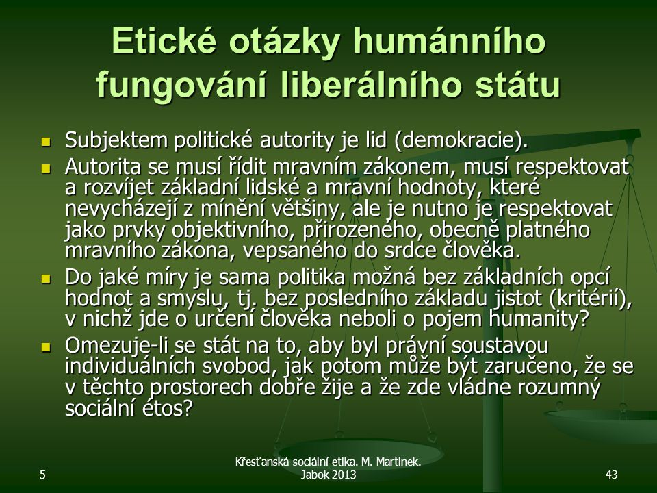 5 Křesťanská sociální etika. M. Martinek. Jabok 201343 Etické otázky humánního fungování liberálního státu Subjektem politické autority je lid (demokr