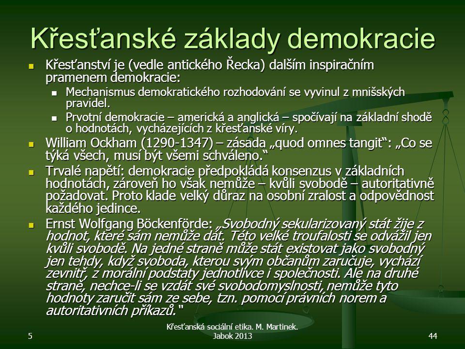 5 Křesťanská sociální etika. M. Martinek. Jabok 201344 Křesťanské základy demokracie Křesťanství je (vedle antického Řecka) dalším inspiračním pramene