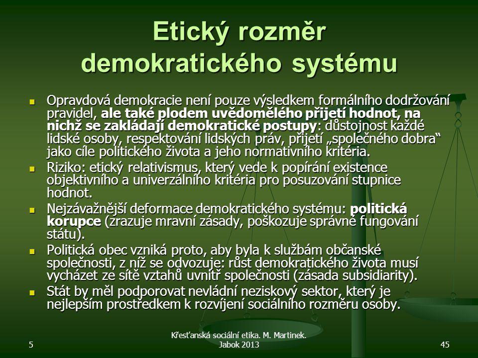 5 Křesťanská sociální etika. M. Martinek. Jabok 201345 Etický rozměr demokratického systému Opravdová demokracie není pouze výsledkem formálního dodrž
