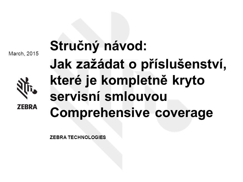 March, 2015 Stručný návod: Jak zažádat o příslušenství, které je kompletně kryto servisní smlouvou Comprehensive coverage ZEBRA TECHNOLOGIES