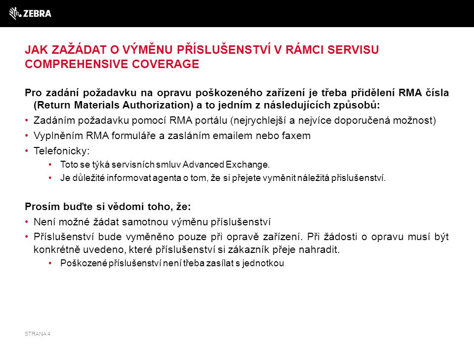 ŽÁDOST O VÝMĚNU PŘÍSLUŠENSTVÍ POMOCÍ RMA PORTÁLU 1.Přihlaste se na RMA portál: www.zebra.com/rma-emeawww.zebra.com/rma-emea Klikněte na požadavek opravy (Request Repair) (Noví uživatelé se musí nejdříve zaregistrovat) 2.Vyberte Problem Area 3.Vyberte Problem Description 4.V poli Additional Problem Description: Napište CP: STRAP / STYLUS / TETHER / PROTECTOR / BATT DOOR STD / BATT DOOR EXT / BATT DOOR + kapacitu baterie / CORDED ADAPTER (ADPTRWT-RS507-R pouze pro RS507) Příklad - CP: STRAP Pakliže budete požadovat kryt pro baterii je nutné, abyste uvedli, zdali chcete rozměr standard std nebo extended ext Kryt pro baterii MC70 a MC75 by měl byt specifikovaný typem – 1900mAh, 3600 mAh, 3800 mAh a 4800mAh Příklad - CP: BATT DOOR 1900 CP: BATT DOOR 3600 CP: BATT DOOR 3800 CP: BATT DOOR 4800 STRANA 5