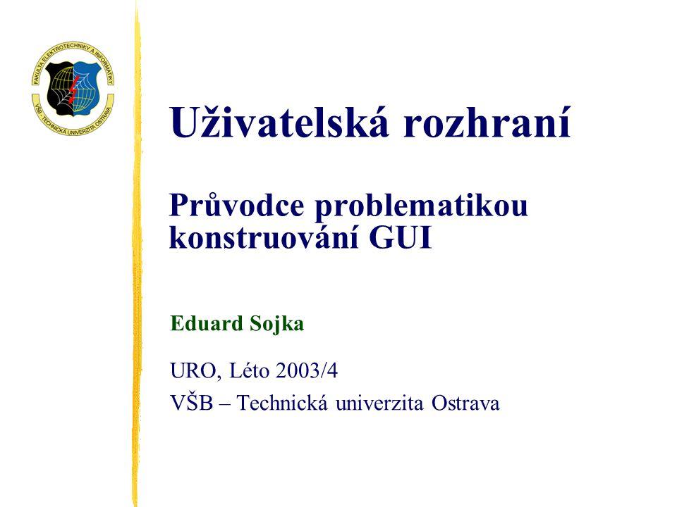 Uživatelská rozhraní Průvodce problematikou konstruování GUI Eduard Sojka URO, Léto 2003/4 VŠB – Technická univerzita Ostrava
