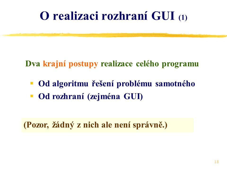 18 O realizaci rozhraní GUI (1) Dva krajní postupy realizace celého programu  Od algoritmu řešení problému samotného  Od rozhraní (zejména GUI) (Pozor, žádný z nich ale není správně.)