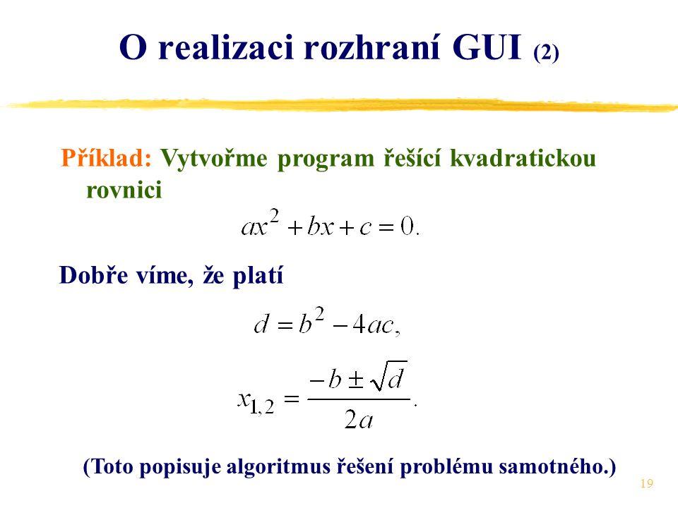 19 O realizaci rozhraní GUI (2) Příklad: Vytvořme program řešící kvadratickou rovnici Dobře víme, že platí (Toto popisuje algoritmus řešení problému samotného.)
