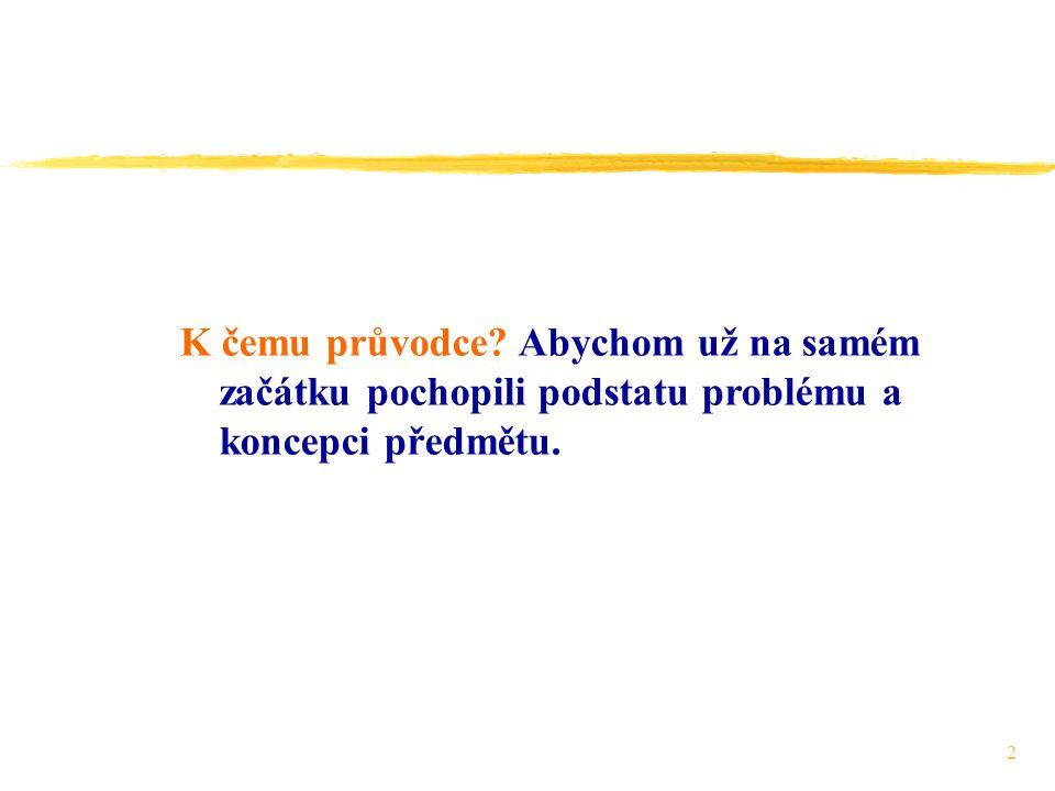 2 K čemu průvodce Abychom už na samém začátku pochopili podstatu problému a koncepci předmětu.
