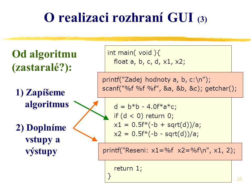 20 O realizaci rozhraní GUI (3) Od algoritmu (zastaralé ): 1) Zapíšeme algoritmus 2) Doplníme vstupy a výstupy int main( void ){ float a, b, c, d, x1, x2; d = b*b - 4.0f*a*c; if (d < 0) return 0; x1 = 0.5f*(-b + sqrt(d))/a; x2 = 0.5f*(-b - sqrt(d))/a; return 1; } printf( Zadej hodnoty a, b, c:\n ); scanf( %f %f %f , &a, &b, &c); getchar(); printf( Reseni: x1=%f x2=%f\n , x1, 2);
