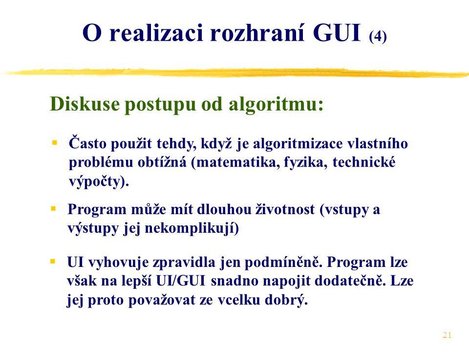 21 O realizaci rozhraní GUI (4) Diskuse postupu od algoritmu:  Často použit tehdy, když je algoritmizace vlastního problému obtížná (matematika, fyzika, technické výpočty).