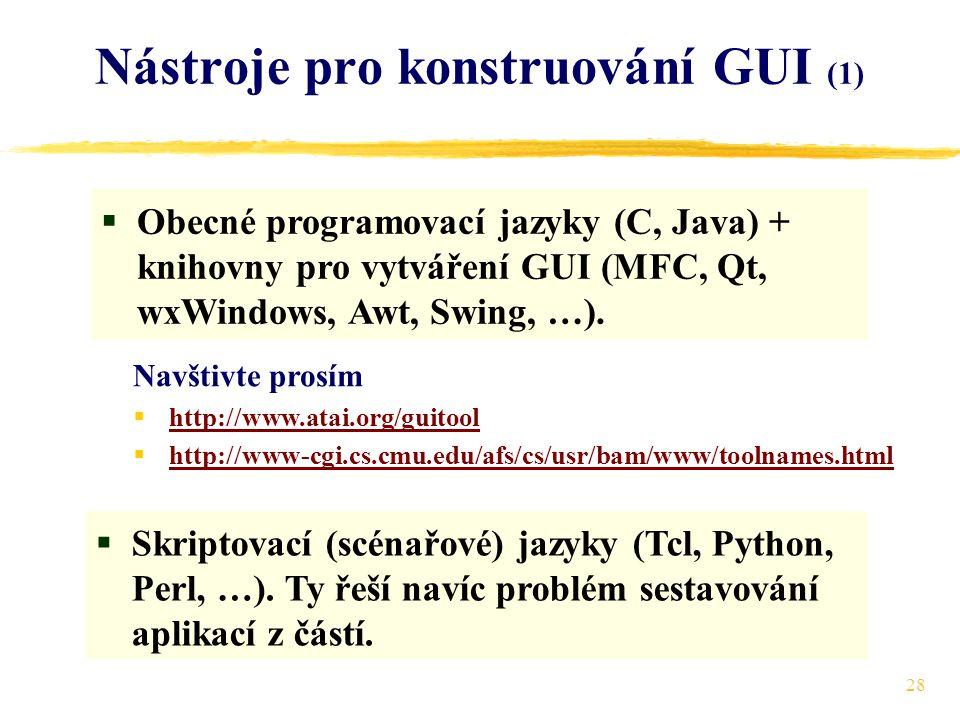 28 Nástroje pro konstruování GUI (1)  Obecné programovací jazyky (C, Java) + knihovny pro vytváření GUI (MFC, Qt, wxWindows, Awt, Swing, …).