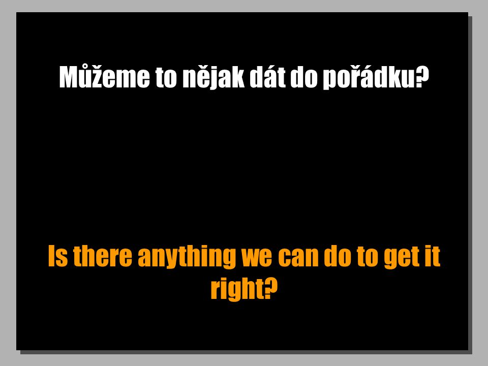 Můžeme to nějak dát do pořádku Is there anything we can do to get it right