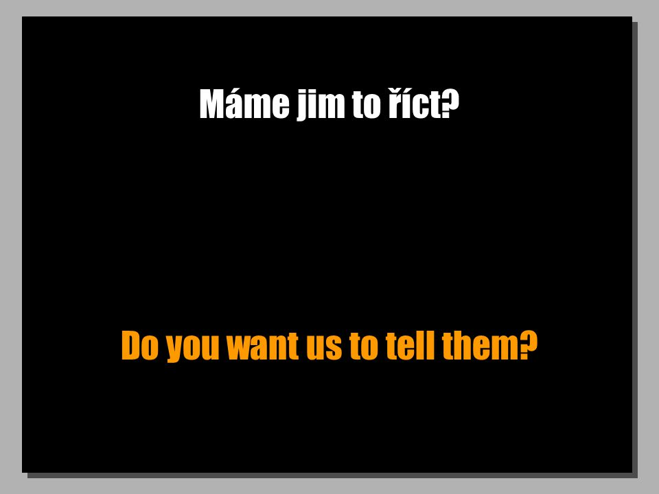Máme jim to říct Do you want us to tell them