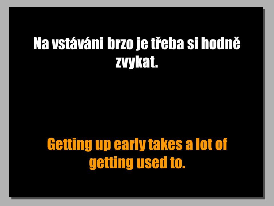 Na vstáváni brzo je třeba si hodně zvykat. Getting up early takes a lot of getting used to.