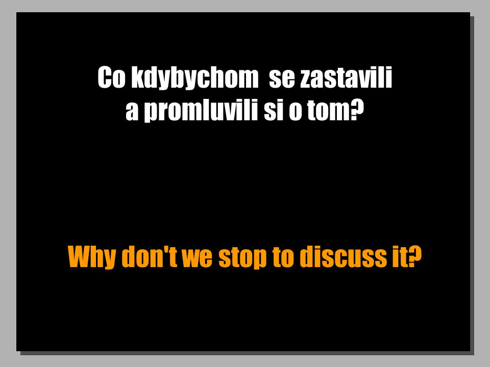 Co kdybychom se zastavili a promluvili si o tom Why don t we stop to discuss it