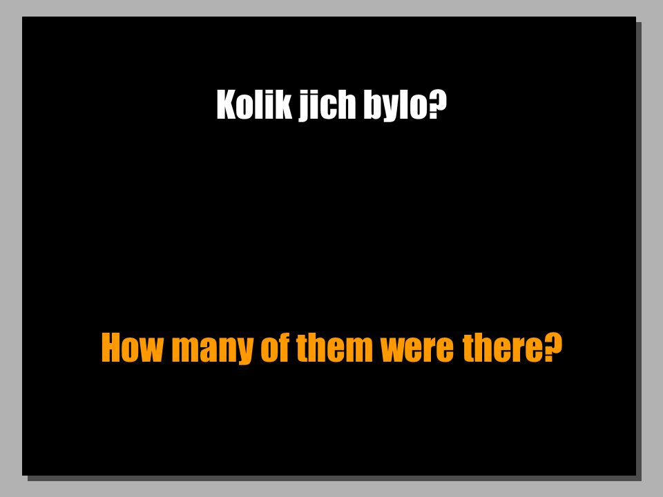 Kolik jich bylo How many of them were there