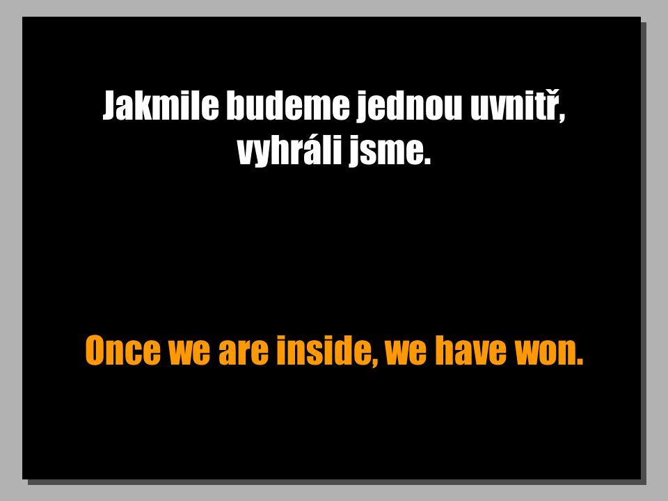 Jakmile budeme jednou uvnitř, vyhráli jsme. Once we are inside, we have won.
