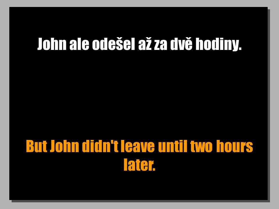John ale odešel až za dvě hodiny. But John didn t leave until two hours later.