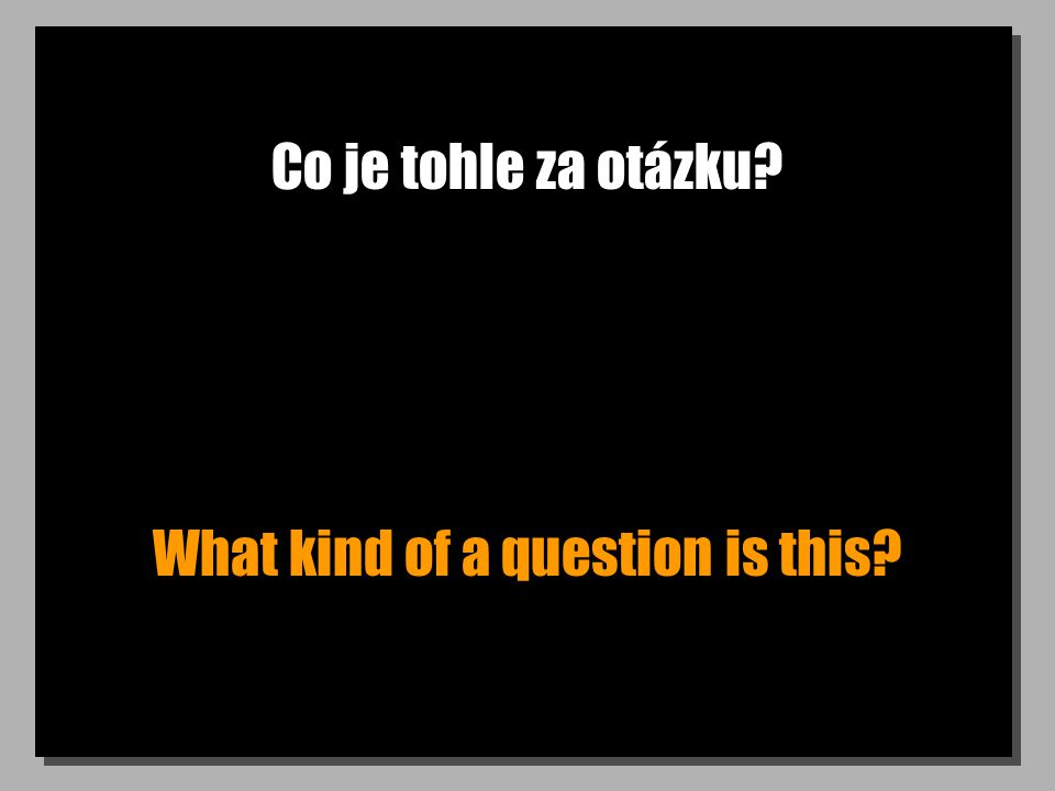Co je tohle za otázku What kind of a question is this