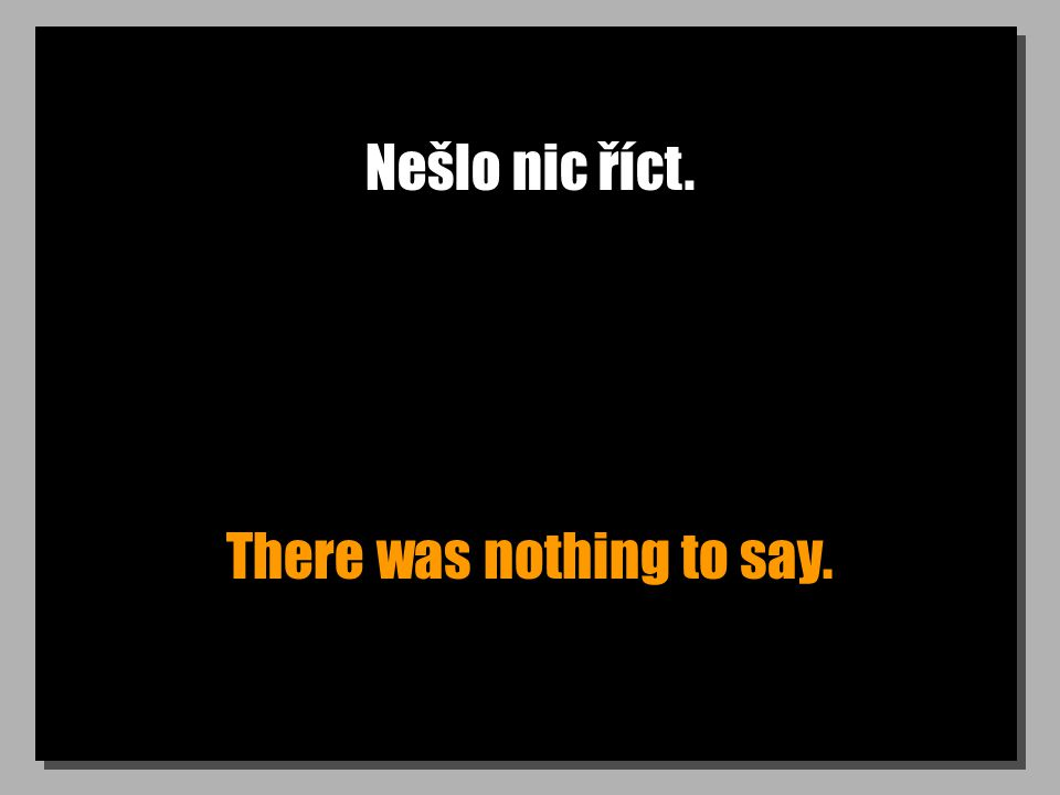 Nešlo nic říct. There was nothing to say.